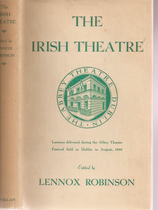THE IRISH THEATRE: Lectures Delivered during the Abbey Theatre Festival Held in Dublin in August 1938. Lennox Robinson.