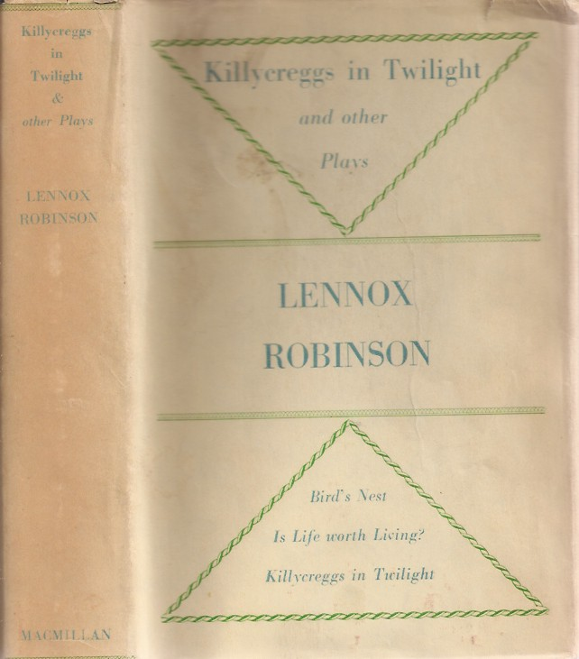 KILLYCREGS IN TWILIGHT AND OTHER PLAYS: Killycreggs in Twilight, Is Life Worth Living (Drama at Inish), Bird's Nest. Lennox Robinson.