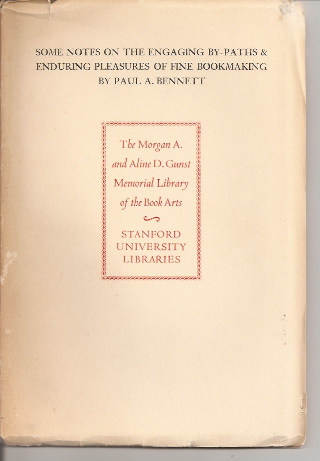 SOME NOTES ON THE ENGAGING BY-PATHS AND ENDURING PLEASURES OF FINE BOOKMAKING. This Keepsake Commemorates the Dedication of the Morgan A. and Aline D. Gunst Memorial Library. Paul A. Bennett.