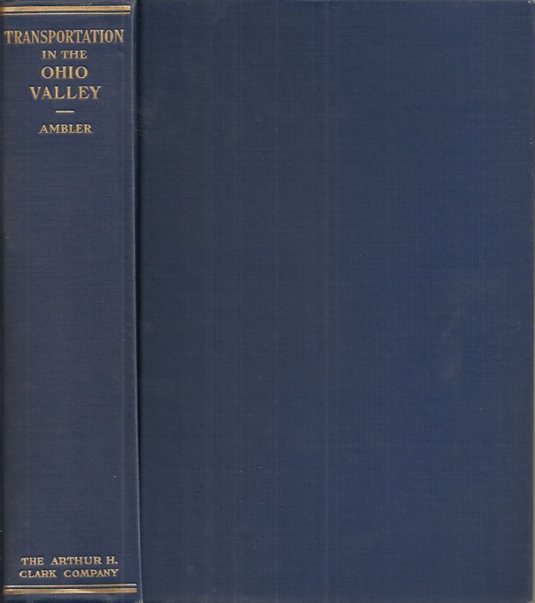 A HISTORY OF TRANSPORTATION IN THE OHIO VALLEY: with special reference to its waterways, trade, and commerce from the earliest period to the present time. Charles Henry Ambler.