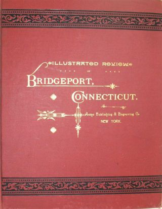 ILLUSTRATED REVIEW OF BRIDGEPORT, CONNECTICUT: Historical, Biographical, Commercial. A Record of the Development of the City and its Progress in Commerce, Manufactures, Revenue and Municipal Life, with Sketches of its Leading Officials, Professional and Business Men. Acme Publishing, Engraving Co.