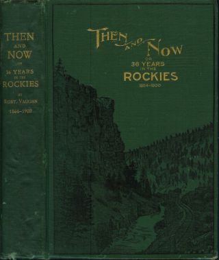 THEN AND NOW; or, Thirty-Six Years in the Rockies: Personal Reminescences of Some of the First Pioneers of the State of Montana. Robert Vaughn.