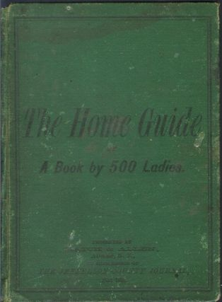 THE HOME GUIDE; Or, a Book by 500 Ladies, Embracing about 1,000 Recipes and Hints Pertaining to...