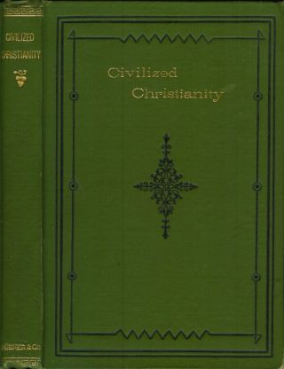 CIVILISED [sic, civilized] CHRISTIANITY: A Reply to 'Modern Christianity a Civilised Heathenism.'...