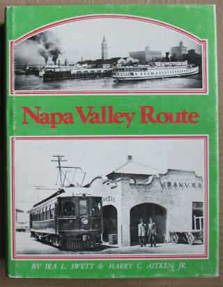 THE NAPA VALLEY ROUTE: Electric Trains & Steamers. Ira L. Swett, Harry C. Aitken, Jr