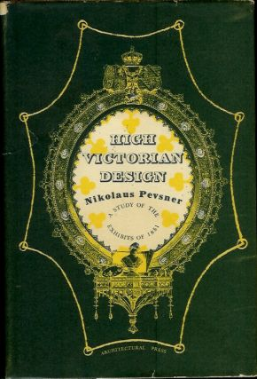 HIGH VICTORIAN DESIGN: A Study of the Exhibits of 1851. Nikolaus Pevsner