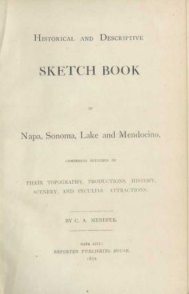 HISTORICAL AND DESCRIPTIVE SKETCH BOOK OF NAPA, SONOMA, LAKE AND MENDOCINO: Comprising Sketches of Their Topography, Productions, History, Scenery, and Peculiar Attractions