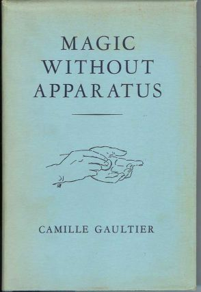 MAGIC WITHOUT APPARATUS: A Treatise on the Principles, Old and New, of Sleight-of-Hand with...