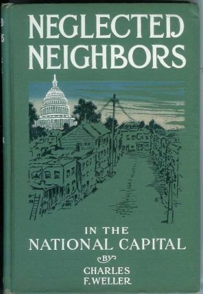 NEGLECTED NEIGHBORS: Stories of Life in the Alleys, Tenements and Shanties of the National Capital. Charles Frederick. With one Weller, Eugenia Winston Weller.