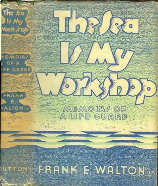 THE SEA IS MY WORKSHOP: Memoirs of a Life Guard. Frank E. Walton