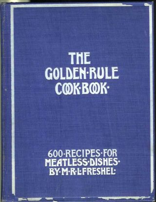 THE GOLDEN RULE COOK BOOK: Six Hundred Recipes for Meatless Dishes. Originated, Collected and...