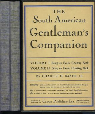 THE SOUTH AMERICAN GENTLEMAN'S COMPANION. Vol. I: Being an Exotic Cookery Book or, Around the World with Knife, Fork, and Spoon. (and) Vol. II: Being an Exotic Drinking Book or, Around the World with Jigger, Beaker, and Flask. Charles H. Baker, Jr.