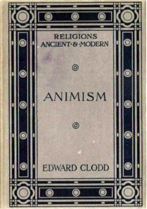 ANIMISM: The Seed of Religion. (Religions Ancient and Modern series). Edward Clodd.