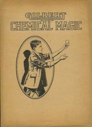 GILBERT CHEMICAL MAGIC: A Presentation of Original and Famous Tricks in Conjuring Accomplished By...