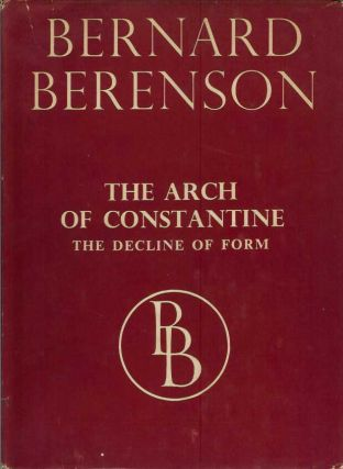 THE ARCH OF CONSTANTINE or, The Decline of Form. Bernard Berenson