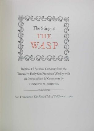 THE STING OF THE WASP: Political & Satirical Cartoons from the Truclulent Early San Francisco Weekly, with an Introduction & Comments by Kenneth M. Johnson.