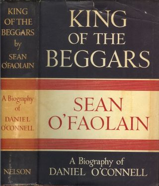 KING OF THE BEGGARS: A Life of Daniel O'Connell, the Irish Liberator, in a Study of the Rise of...