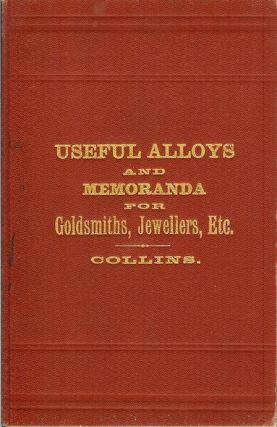 THE PRIVATE BOOK OF USEFUL ALLOYS AND MEMORANDA FOR GOLDSMITHS, JEWELLERS, ETC. James E. Collins.