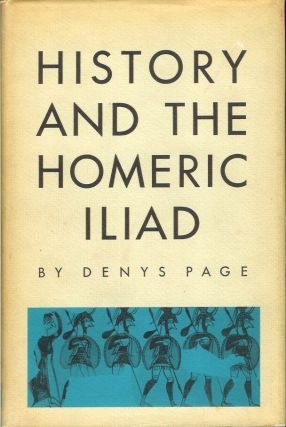 HISTORY AND THE HOMERIC ILIAD. (Sather Classical Lectures No. 31). Denys Page.