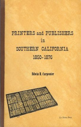 PRINTERS AND PUBLISHERS IN SOUTHERN CALIFORNIA, 1850-1876. Edwin H. Carpenter