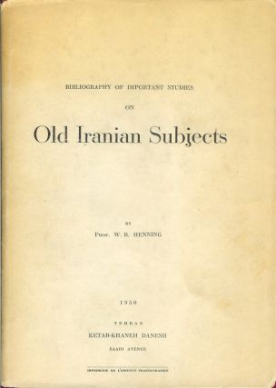 BIBLIOGRAPHY OF IMPORTANT STUDIES ON OLD IRANIAN SUBJECTS. Prof. W. B. Henning