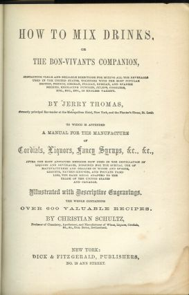 HOW TO MIX DRINKS, or the Bon Vivant's Companion. Containing clear and reliable directions for mixing all the beverages used in the United States . . . etc. To Which is Appended A Manual for the Manufacture of Cordials, Liquors, Fancy Syrups, etc., etc. . . . by Christian Schulz.
