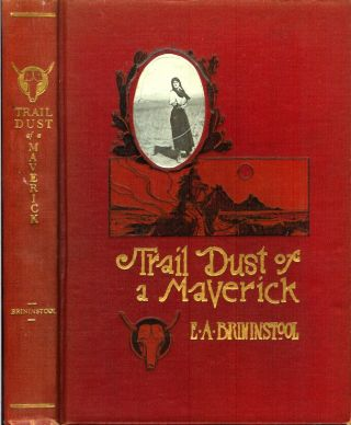 TRAIL DUST OF A MAVERICK: Verses of the Cowboy Life, the Cattle Range and Desert. E. A. ....