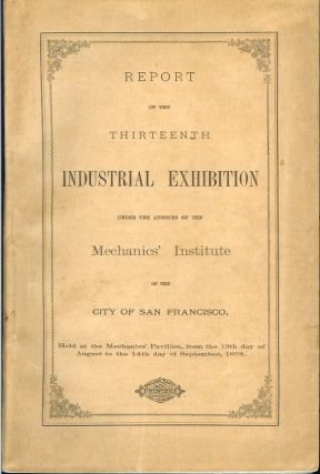 REPORT OF THE THIRTEENTH INDUSTRIAL EXHIBITION UNDER THE AUSPICES OF HE MECHANICS' INSTITUTE OF...