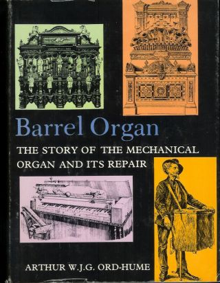 BARREL ORGAN: The Story of the Mechanical Organ and Its Repair. Arthur W. J. G. Ord-Hume