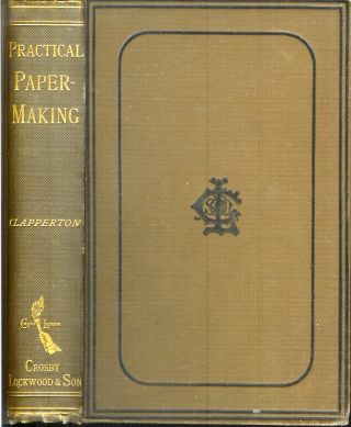 PRACTICAL PAPER-MAKING: A Manual for Paper-Makers and Owners and Managers of Paper Mills. To...