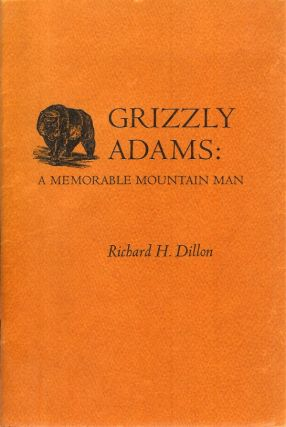 GRIZZLY ADAMS: A Memorable Mountain Man. Richard H. Dillon.