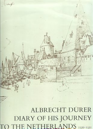 ALBRECHT DURER: Diary of His Journey to the Netherlands, 1520-1521. Accompanied by the...