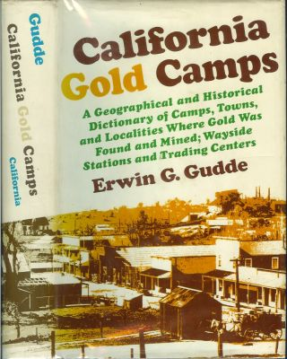 CALIFORNIA GOLD CAMPS: A Geographical and Historical Dictionary of Camps, Towns and Localities...