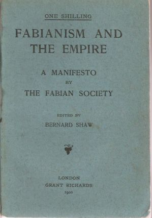FABIANISM AND THE EMPIRE: A Manifesto by the Fabian Society. Bernard Shaw